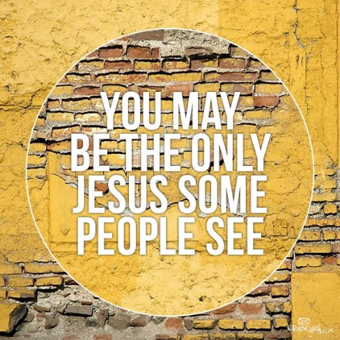 You may be the only Jesus people see.